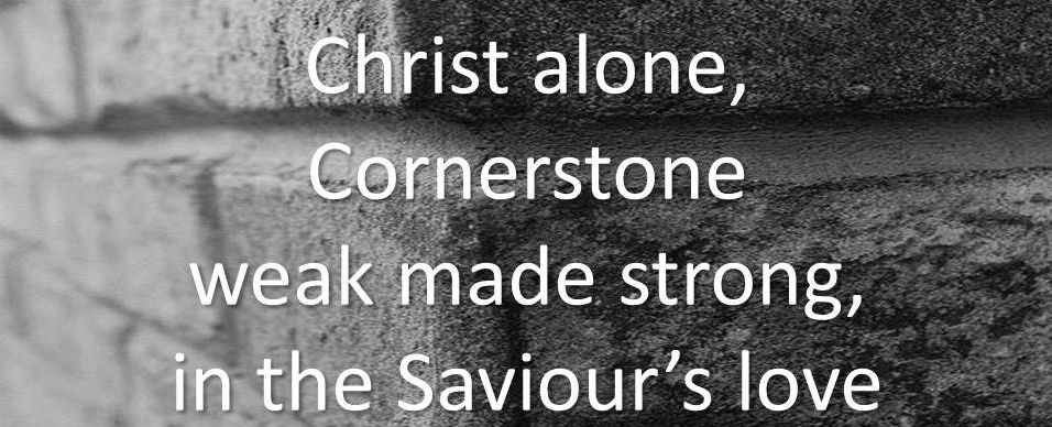 Christ alone, Cornerstone, weak made strong, in the Saviour's love.